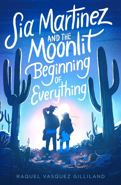 'Sia Martinez and the Moonlit Beginning of Everything' by Raquel Vasquez Gilliland