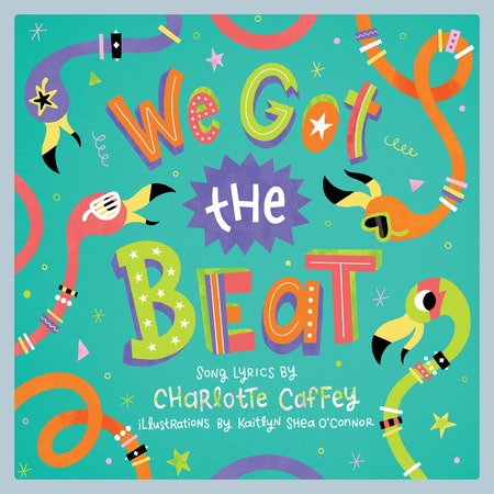 We Got the Beat by Charlotte Caffey (song lyrics) and Kaitlyn Shea O'Connor (illustrator)