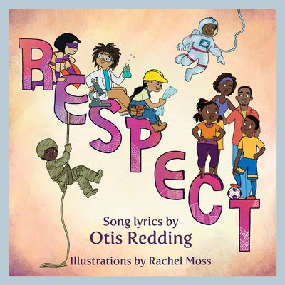 Respect, by Otis Redding (song lyrics) & Rachel Moss (illustrations)