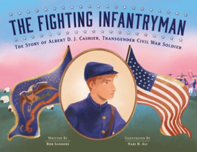The Fighting Infantryman: Albert D.J. Cashier, Transgender Civil War Soldier by Rob Sanders