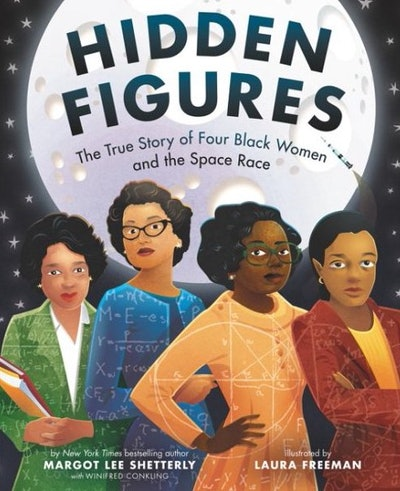 Hidden Figures: The True Story of Four Black Women and the Space Race, by Margot Lee Shetterly and illustrations by Laura Freeman