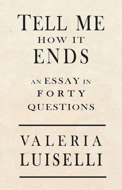 'Tell Me How it Ends: An Essay in Forty Questions' by Valeria Luiselli
