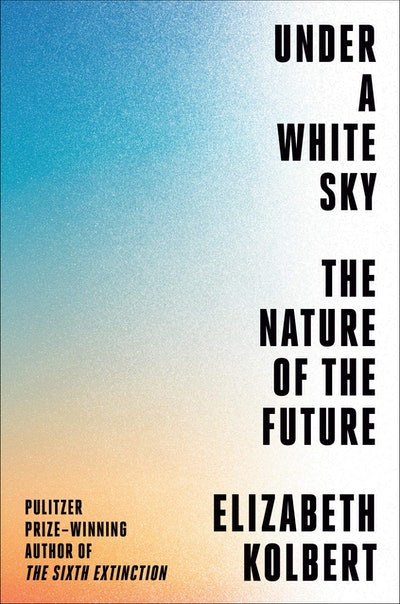 'Under a White Sky: The Nature of the Future' by Elizabeth Kolbert