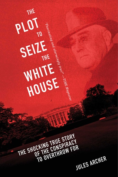 'The Plot to Seize the White House: The Shocking True Story of the Conspiracy to Overthrow F.D.R.' by Jules Archer