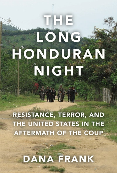 'The Long Honduran Night: Resistance, Terror, and the United States in the Aftermath of the Coup' by Dana Frank