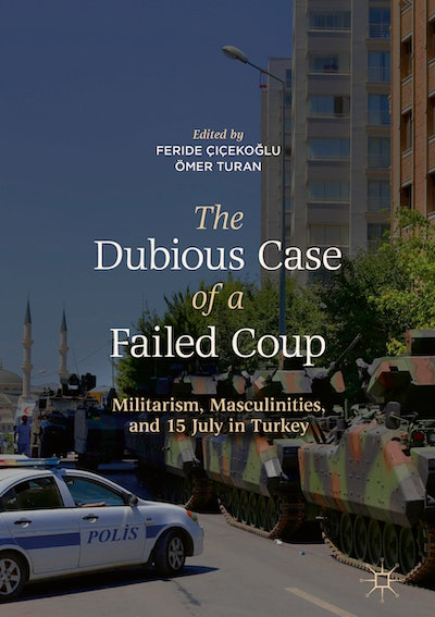 'The Dubious Case of a Failed Coup: Militarism, Masculinities, and 15 July in Turkey,' edited by Feride Çiçekoğlu and Ömer Turan