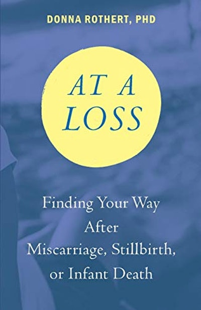 At a Loss: Finding Your Way After Miscarriage, Stillbirth, or Infant Death by Donna Rothert