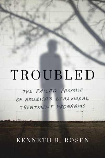 'Troubled: The Failed Promise of America's Behavioral Treatment Programs' by Kenneth Rosen