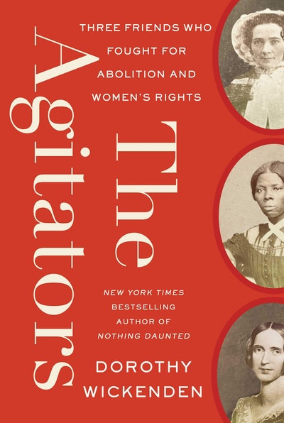 'The Agitators: Three Friends Who Fought for Abolition and Women's Rights' by Dorothy Wickenden