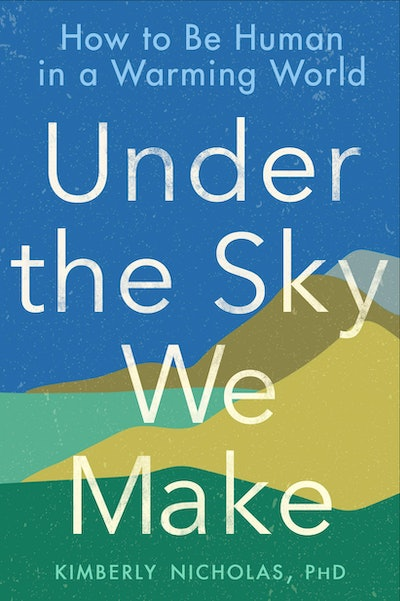 'Under the Sky We Make: How to Be Human in a Warming World' by Kimberly Nicholas