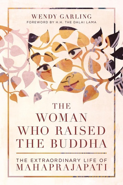 'The Woman Who Raised the Buddha: The Extraordinary Life of Mahaprajapati' by Wendy Garling