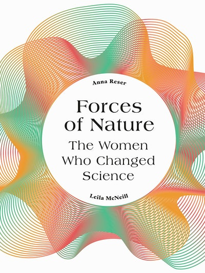 'Forces of Nature: The Women Who Changed Science' by Anna Reser and Leila McNeill