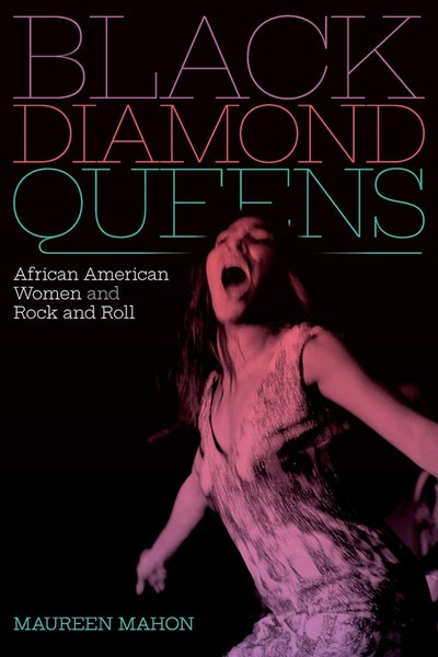 'Black Diamond Queens: African American Women and Rock and Roll' by Maureen Mahon