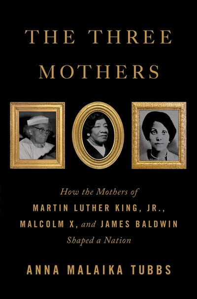 'The Three Mothers: How the Mothers of Martin Luther King, Jr., Malcolm X, and James Baldwin Shaped a Nation' by Anna Malaika Tubbs