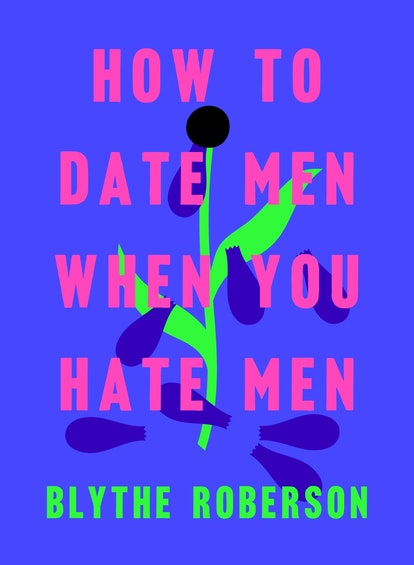 'How to Date Men When You Hate Men' — Blythe Roberson