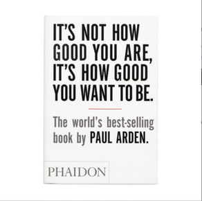 """""""It's Not How Good You Are, It's How Good You Want to Be"""" by Paul Arden"""