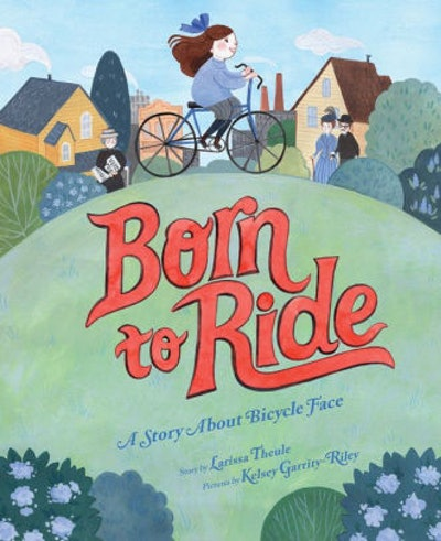 'Born to Ride: A Story About Bicycle Face,' by Larissa Theule & Kelsey Garrity-Riley