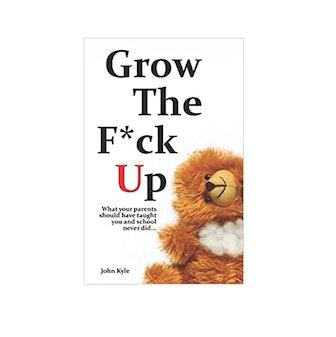 Grow the F*ck Up By John Kyle