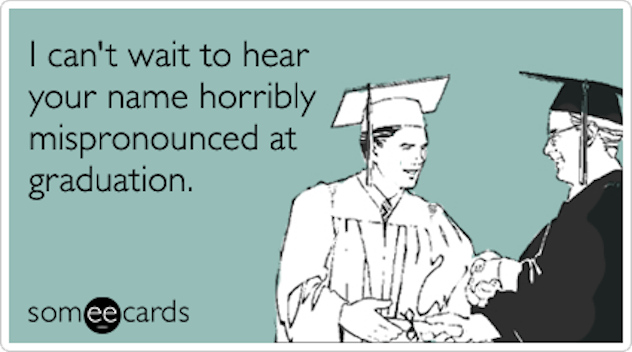 """graduation meme that reads, """"I Can't wait to hear your name horribly mispronounced at graduation"""""""