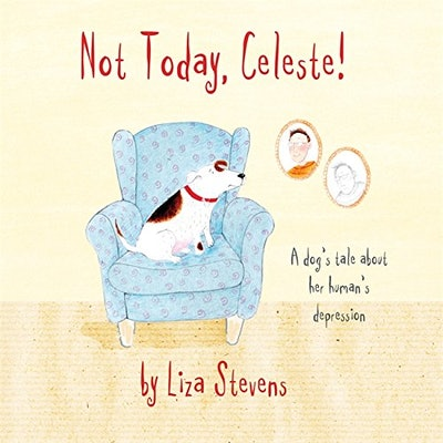 """""""Not Today, Celeste!: A Dog's Tale about Her Human's Depression"""" by Liza Stevens"""