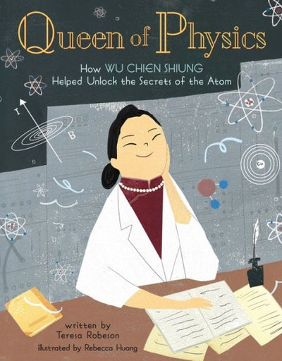 Queen of Physics: How Wu Chien Shiung Helped Unlock the Secrets of the Atom, by Teresa Robeson, illu...