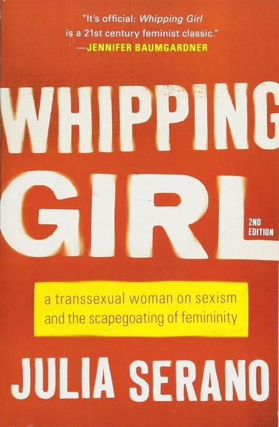 'Whipping Girl: A Transsexual Woman on Sexism and the Scapegoating of Femininity' by Julia Serano