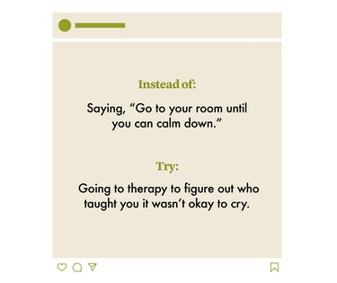 """INSTEAD OF:   Saying, """"Go to your room until you can calm down.""""  TRY:   Going to therapy to figure out who taught you it wasn't okay to cry."""