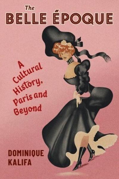 'The Belle Époque: A Cultural History, Paris and Beyond' by Dominique Kalifa