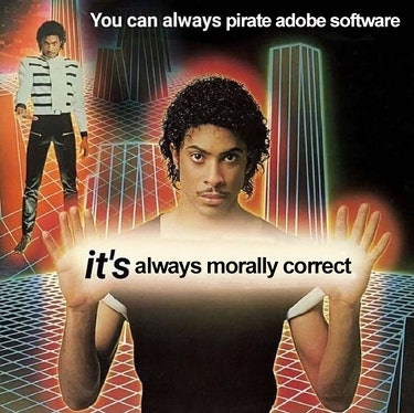 """A meme that reads """"You can always pirate Adobe software. It's always morally correct."""""""