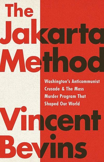 'The Jakarta Method: Washington's Anticommunist Crusade And The Mass Murder Program That Shaped Our ...