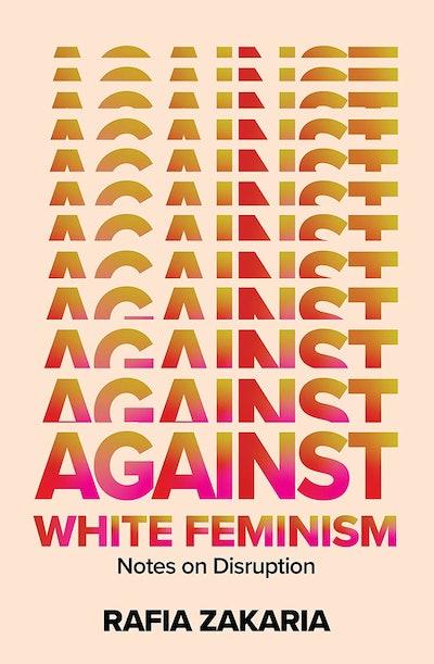 'Against White Feminism: Notes on Disruption' by Rafia Zakaria