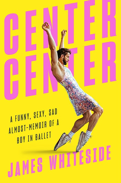 'Center Center: A Funny, Sexy, Sad Almost-Memoir of a Boy in Ballet' by James Whiteside