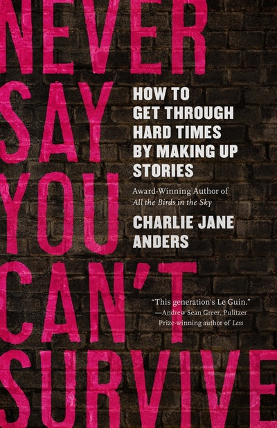 'Never Say You Can't Survive: How to Get Through Hard Times by Making Up Stories' by Charlie Jane An...