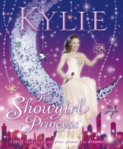 Kylie The Showgirl Princess: A True Fairy Tale Full Of Glitter, Glamour And Dreams by Kylie Minogue