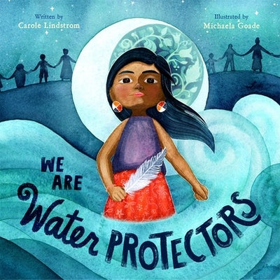 'We Are Water Protectors' by Carole Lindstrom & Michaela Goade