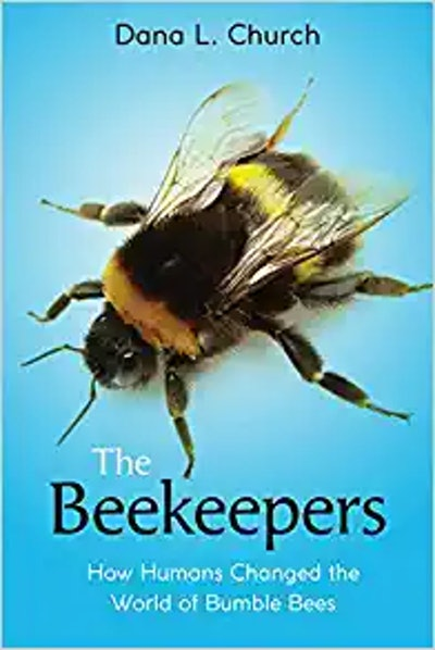 'The Beekeepers: How Humans Changed the World of Bumble Bees' by Dana L. Church