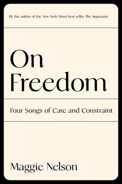 'On Freedom: Four Songs of Care and Constraint' by Maggie Nelson