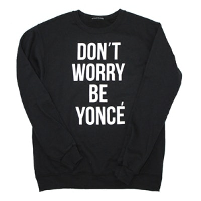 Don't Worry Be Yonce Sweatshirt