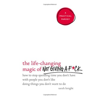 The Life-Changing Magic of Not Giving a Fuck by Sarah Knight